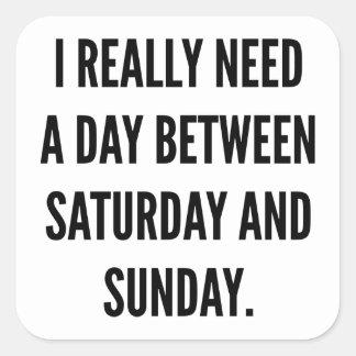 Necesito realmente un día entre sábado y domingo pegatina cuadrada