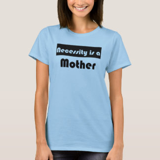 Necessity is a mother T-Shirt