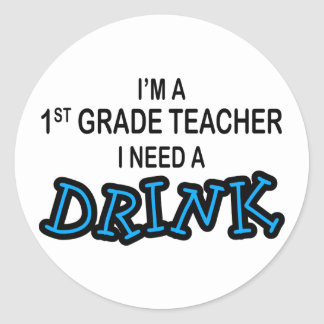 Need a Drink - 1st Grade Classic Round Sticker