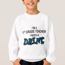 Need a Drink - 1st Grade Sweatshirt