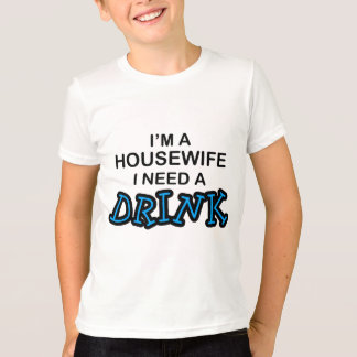 Need a Drink - Housewife T-Shirt