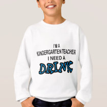 Need a Drink - Kindergarten Teacher Sweatshirt