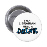 Need a Drink - Librarian Pinback Buttons