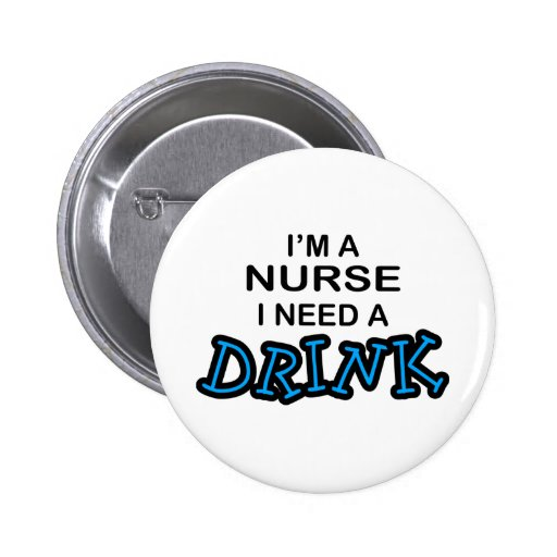 Need a Drink - Nurse Pinback Buttons