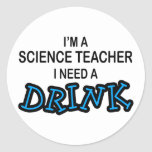 Need a Drink - Science Teacher Classic Round Sticker