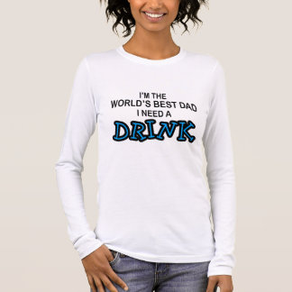 Need a Drink - World's Best Dad Long Sleeve T-Shirt