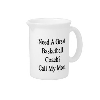 Need A Great Basketball Coach Call My Mom Beverage Pitcher