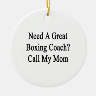 Need A Great Boxing Coach Call My Mom Christmas Ornaments