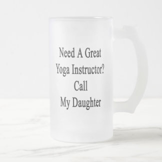 Need A Great Yoga Instructor Call My Daughter 16 Oz Frosted Glass Beer Mug