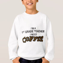 Need Coffee - 1st Grade Sweatshirt