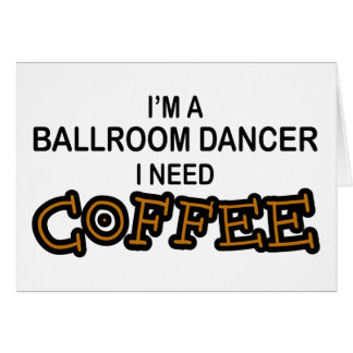 Need Coffee - Ballroom Dancer Card