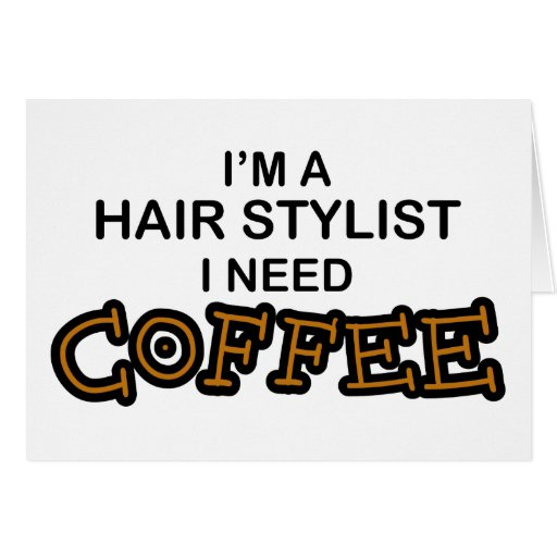 Need Coffee - Hair Stylist Greeting Cards