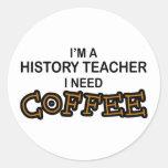 Need Coffee - History Teacher Classic Round Sticker