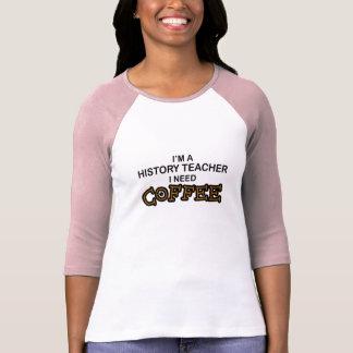 Need Coffee - History Teacher Shirt