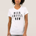 Need Coffee Now T-shirts
