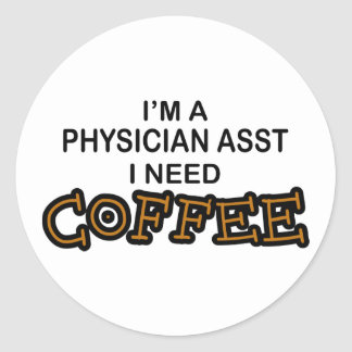 Need Coffee - Physician Asst Classic Round Sticker