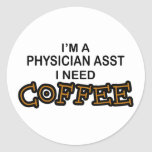 Need Coffee - Physician Asst Round Stickers