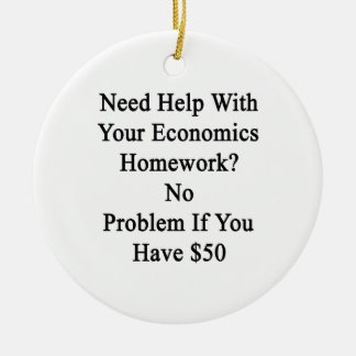 Need Help With Your Economics Homework No Problem Ceramic Ornament