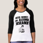 Need money for alcohol research t shirt