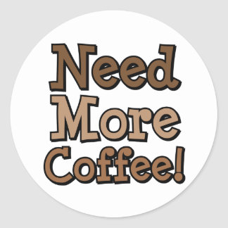 Need More Coffee! Classic Round Sticker