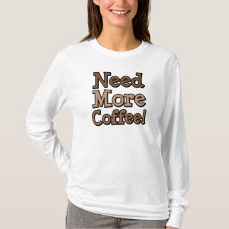 Need More Coffee! T-Shirt