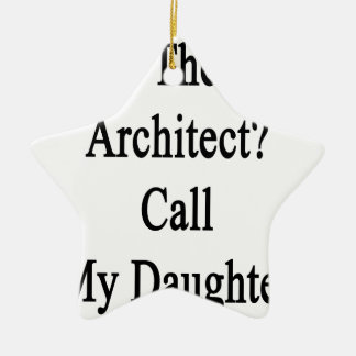 Need The Best Architect Call My Daughter Ceramic Ornament