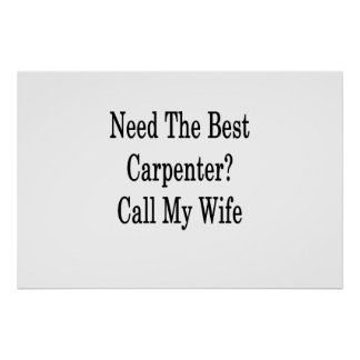 Need The Best Carpenter Call My Wife Poster