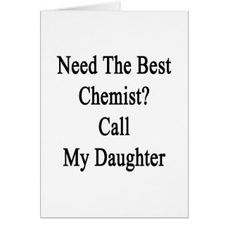 Need The Best Chemist Call My Daughter Card