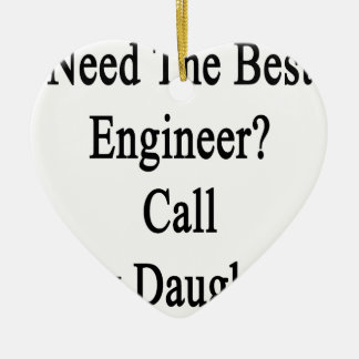 Need The Best Engineer Call My Daughter Ceramic Ornament