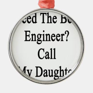 Need The Best Engineer Call My Daughter Metal Ornament