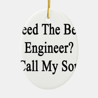 Need The Best Engineer Call My Son Ceramic Ornament