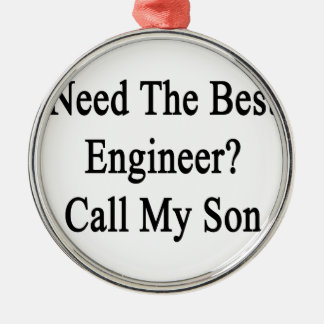 Need The Best Engineer Call My Son Metal Ornament