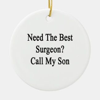 Need The Best Surgeon Call My Son Ceramic Ornament
