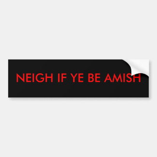 NEIGH IF YE BE AMISH BUMPER STICKER