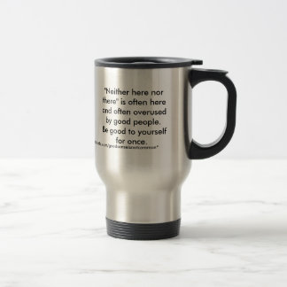 """""""Neither here nor there"""" is often here and ofte... Travel Mug"""