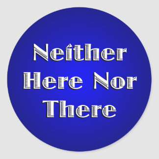 Neither Here Nor There Classic Round Sticker