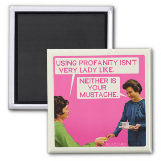 Neither is you mustache. magnet