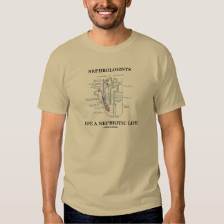 Nephrologists Live A Nephritic Life (Nephron) T Shirt