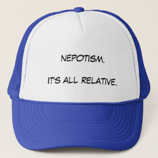 Nepotism. It's all relative. Trucker Hat