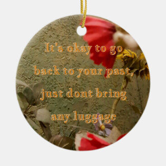"Neutral Floral "" dont bring luggage tothe past Ceramic Ornament"