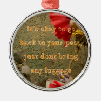 "Neutral Floral "" dont bring luggage tothe past Metal Ornament"