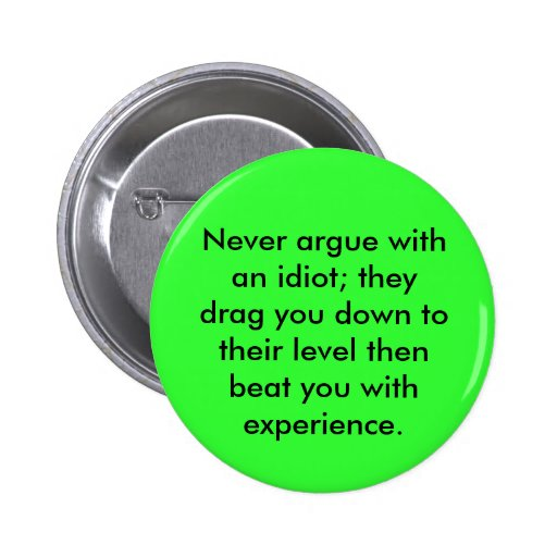 Never argue with an idiot; they drag you down t... pinback button