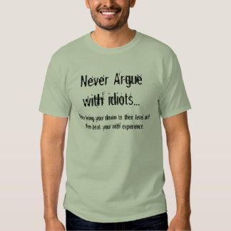 Never Argue with idiots, They bring you down T Shirt