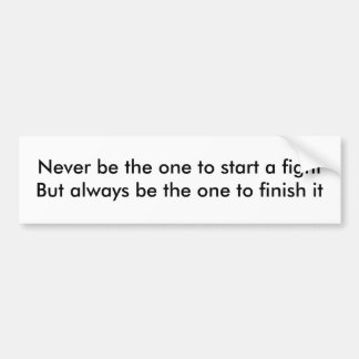 Never be the one to start a fight... bumper sticker