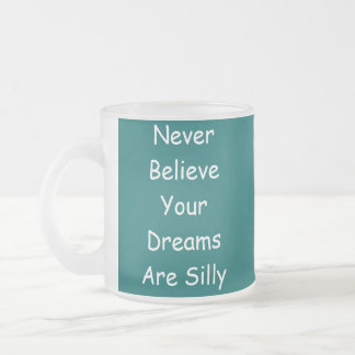 Never BelieveYour DreamsAre Silly, NeverBelieve... Frosted Glass Coffee Mug