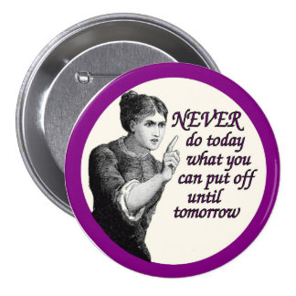 Never do today what you can put off until tomorrow button