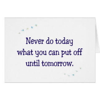 Never do today what you can put off until tomorrow card