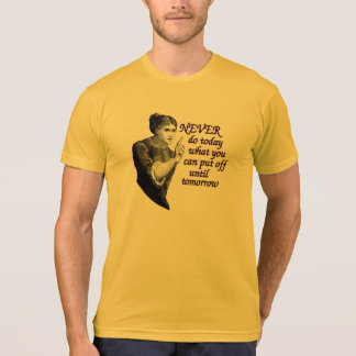 Never do today what you can put off until tomorrow T-Shirt