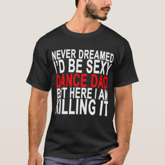 NEVER DREAMED I'D BE SEXY DANCE DAD BUT HERE I AM T-Shirt