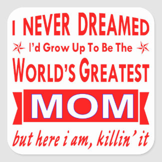 Never Dreamed I Would Be World's Greatest Mom Square Sticker